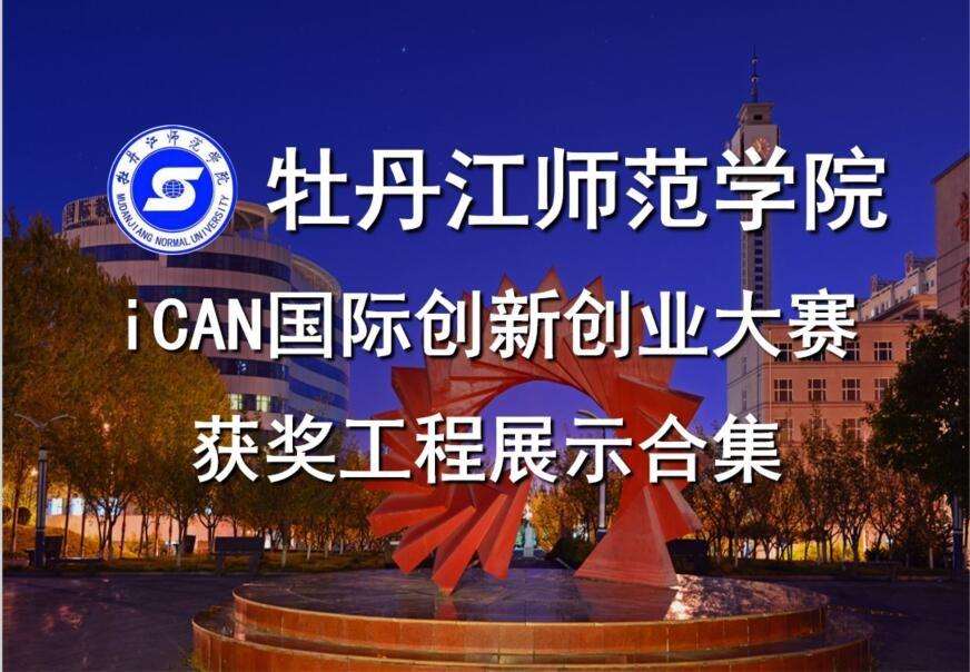 牡丹江师范学院iCAN国际创新创业大赛获奖工程展示合集